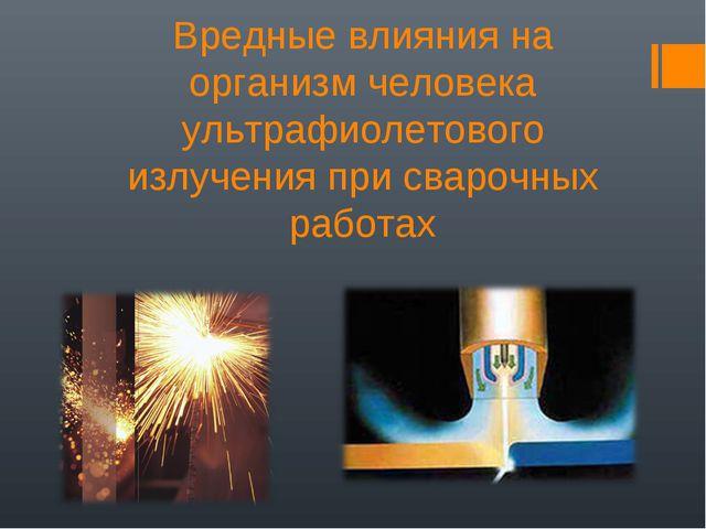 Вредные влияния на организм человека ультрафиолетового излучения при сварочны...