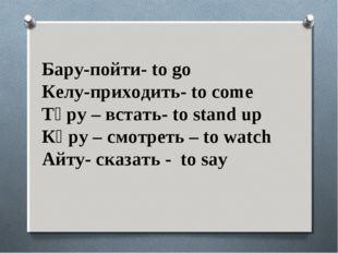 Бару-пойти- to go Келу-приходить- to come Тұру – встать- to stand up Көру – с