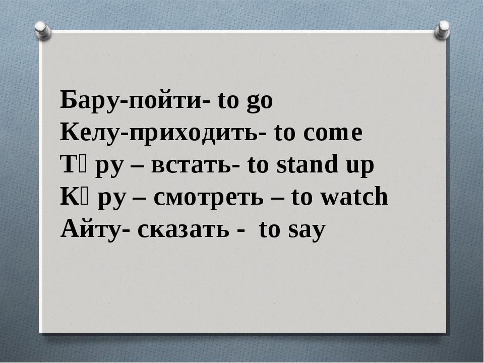 Бару-пойти- to go Келу-приходить- to come Тұру – встать- to stand up Көру – с...