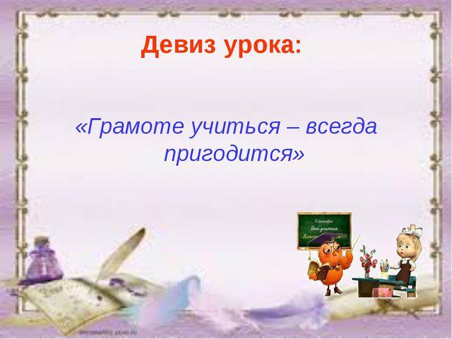 Девиз урока: «Грамоте учиться – всегда пригодится»