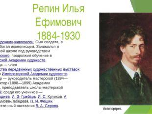 Репин Илья Ефимович 1884-1930 Русскийхудожник-живописец. Сын солдата, в юнос