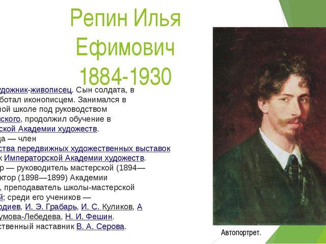 Репин Илья Ефимович 1884-1930 Русскийхудожник-живописец. Сын солдата, в юнос...