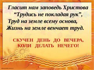 "Гласит нам заповедь Христова ""Трудись не покладая рук"", Труд на земле всему"