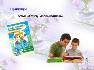 Практикум Тема: «Отец- воспитатель»
