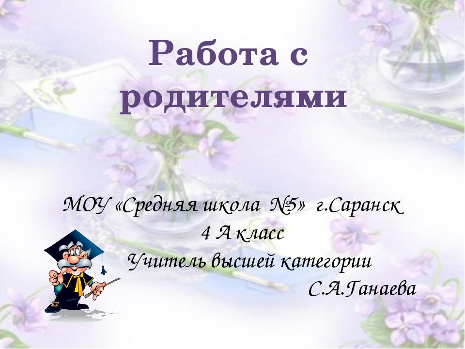 Работа с родителями МОУ «Средняя школа №5» г.Саранск 4 А класс Учитель высшей...