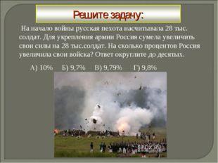 На начало войны русская пехота насчитывала 28 тыс. солдат. Для укрепления ар