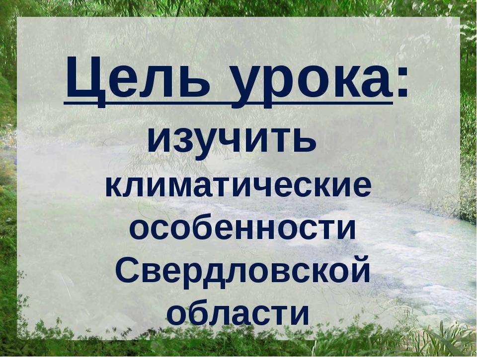 Цель урока: изучить климатические особенности Свердловской области