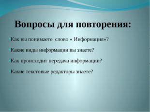 Вопросы для повторения: Как вы понимаете слово « Информация»? Какие виды инфо