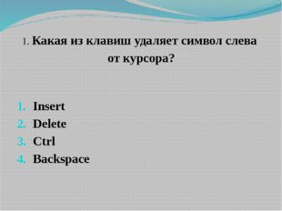 1. Какая из клавиш удаляет символ слева от курсора? Insert Delete Ctrl Backsp