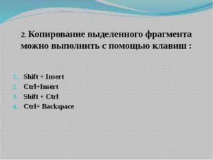 2. Копирование выделенного фрагмента можно выполнить с помощью клавиш : Shift