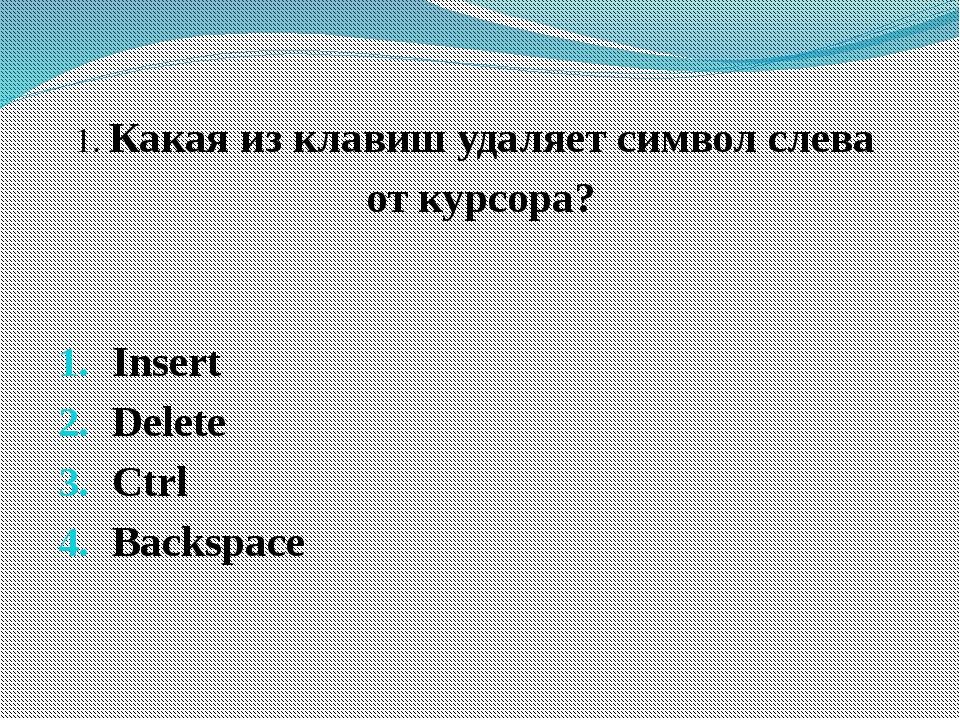 1. Какая из клавиш удаляет символ слева от курсора? Insert Delete Ctrl Backsp...