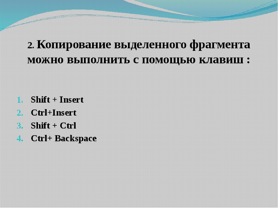 2. Копирование выделенного фрагмента можно выполнить с помощью клавиш : Shift...