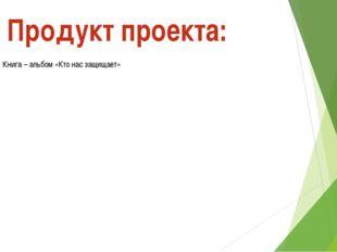 Книга – альбом «Кто нас защищает» Продукт проекта: