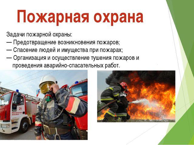 Задачи пожарной охраны: — Предотвращение возникновения пожаров; — Спасение лю...