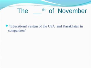 """The __ th of November """"Educational system of the USA and Kazakhstan in compa"""