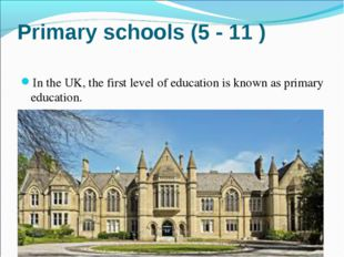 Primary schools (5 - 11 ) In the UK, the first level of education is known as