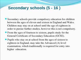 Secondary schools (5 - 16 ) Secondary schools provide compulsory education fo