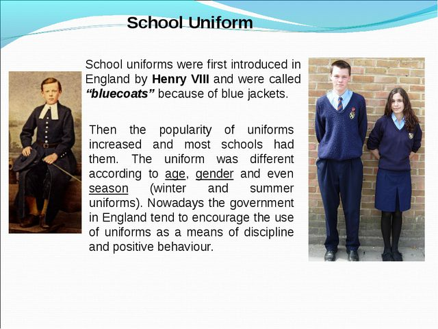 School Uniform School uniforms were first introduced in England by Henry VII...