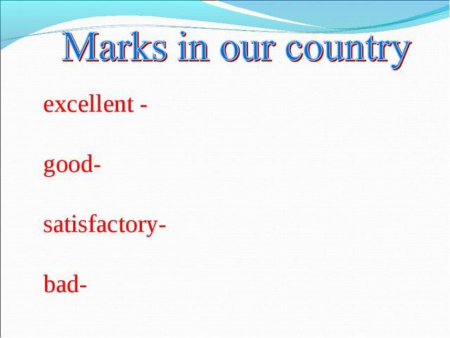 excellent - good- satisfactory- bad-