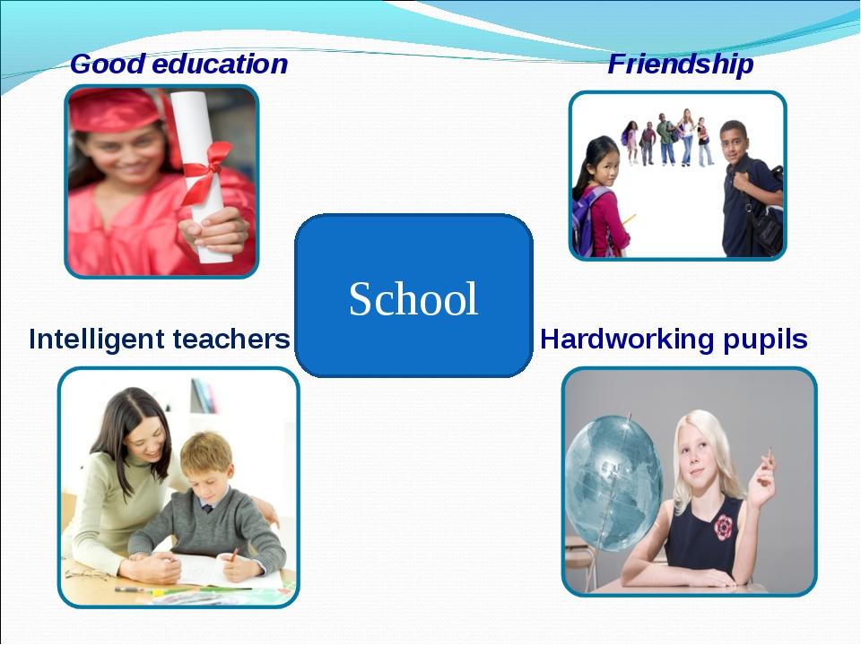 Good education Friendship Intelligent teachers Hardworking pupils School