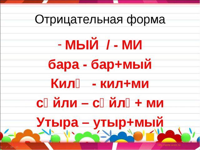 Отрицательная форма МЫЙ / - МИ бара - бар+мый Килә - кил+ми сөйли – сөйлә+ ми...