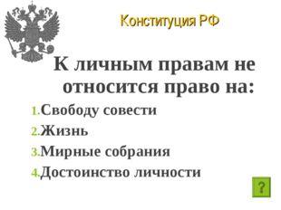 Конституция РФ К личным правам не относится право на: Свободу совести Жизнь М