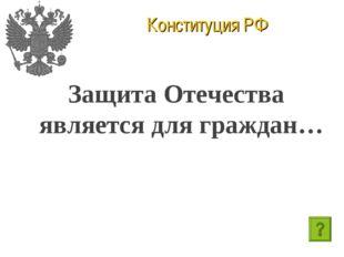 Конституция РФ Защита Отечества является для граждан…