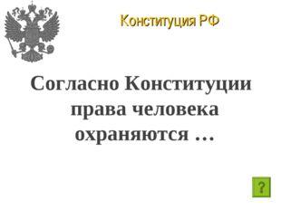 Конституция РФ Согласно Конституции права человека охраняются …