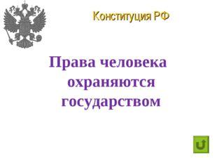 Конституция РФ Права человека охраняются государством