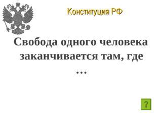 Конституция РФ Свобода одного человека заканчивается там, где …