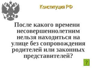 Конституция РФ После какого времени несовершеннолетним нельзя находиться на у