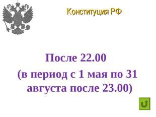 Конституция РФ После 22.00 (в период с 1 мая по 31 августа после 23.00)
