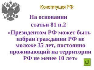 Конституция РФ На основании статьи 81 п.2 «Президентом РФ может быть избран г