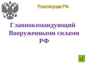 Конституция РФ Главнокомандующий Вооруженными силами РФ