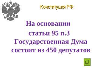 Конституция РФ На основании статьи 95 п.3 Государственная Дума состоит из 450