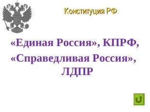 Конституция РФ «Единая Россия», КПРФ, «Справедливая Россия», ЛДПР