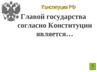 Конституция РФ Главой государства согласно Конституции является…