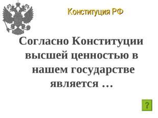 Конституция РФ Согласно Конституции высшей ценностью в нашем государстве явля