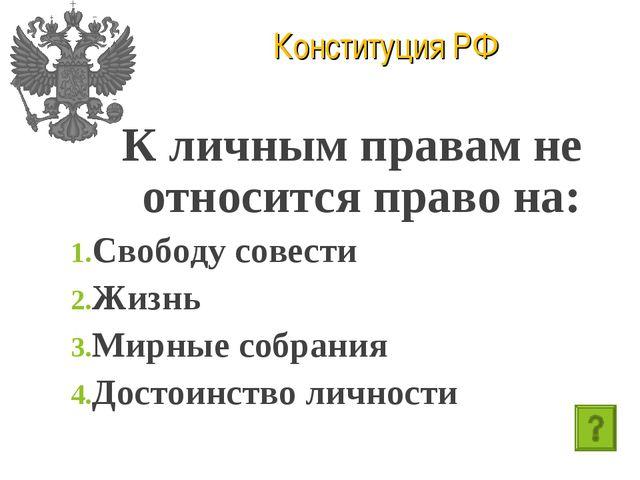 Конституция РФ К личным правам не относится право на: Свободу совести Жизнь М...