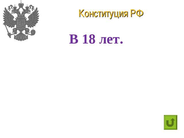Конституция РФ В 18 лет.