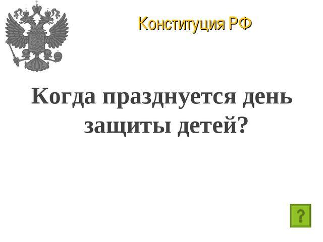Конституция РФ Когда празднуется день защиты детей?
