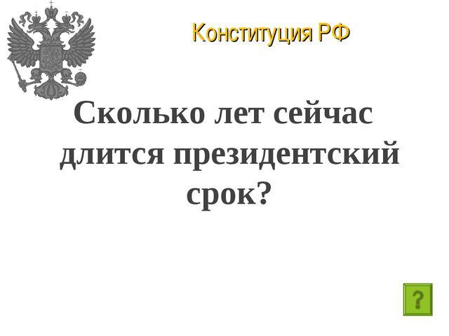 Конституция РФ Сколько лет сейчас длится президентский срок?