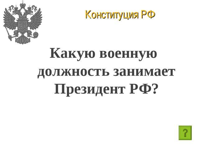 Конституция РФ Какую военную должность занимает Президент РФ?