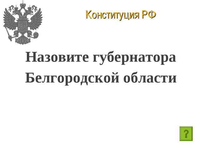 Конституция РФ Назовите губернатора Белгородской области
