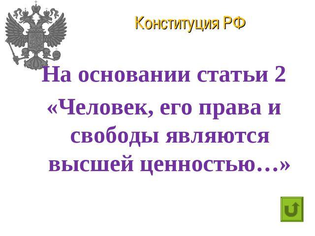Конституция РФ На основании статьи 2 «Человек, его права и свободы являются в...