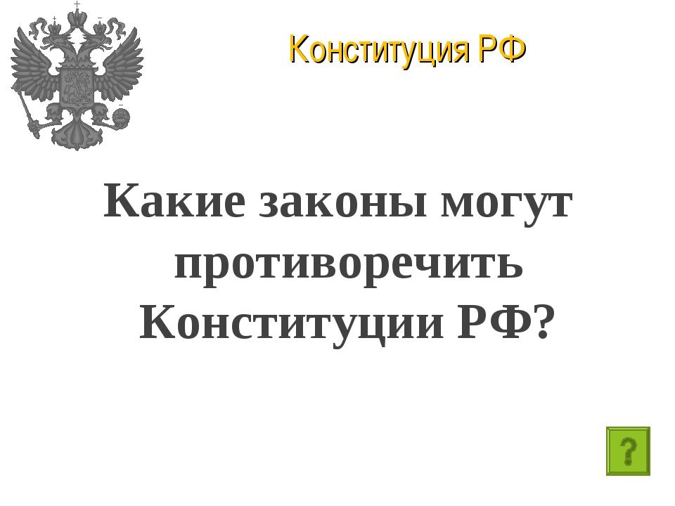 Конституция РФ Какие законы могут противоречить Конституции РФ?