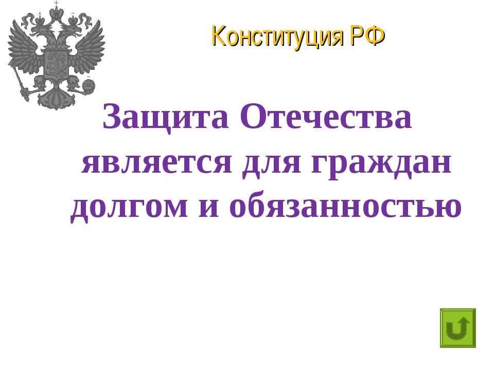 Конституция РФ Защита Отечества является для граждан долгом и обязанностью