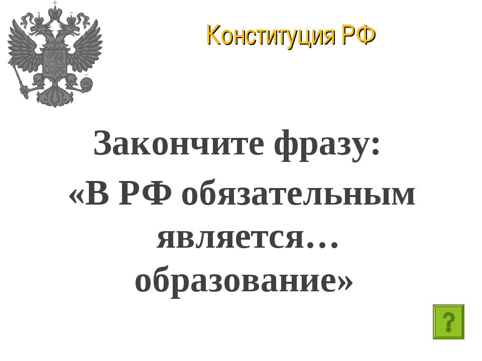 Конституция РФ Закончите фразу: «В РФ обязательным является… образование»