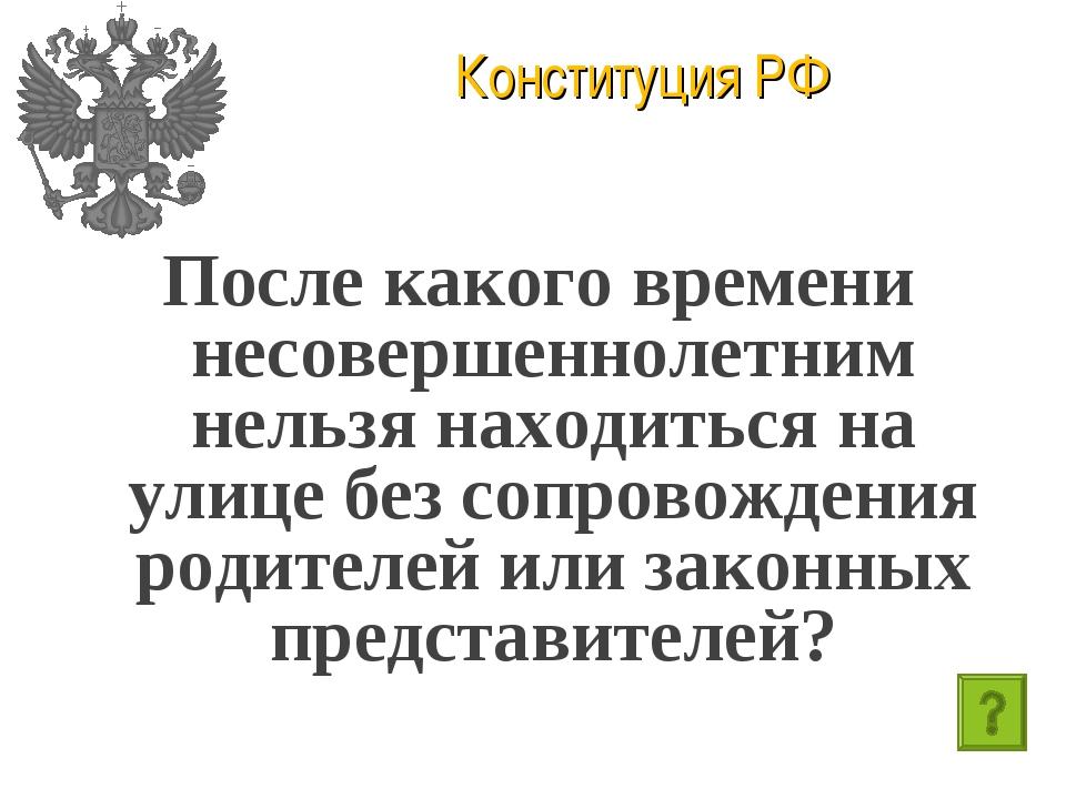 Конституция РФ После какого времени несовершеннолетним нельзя находиться на у...