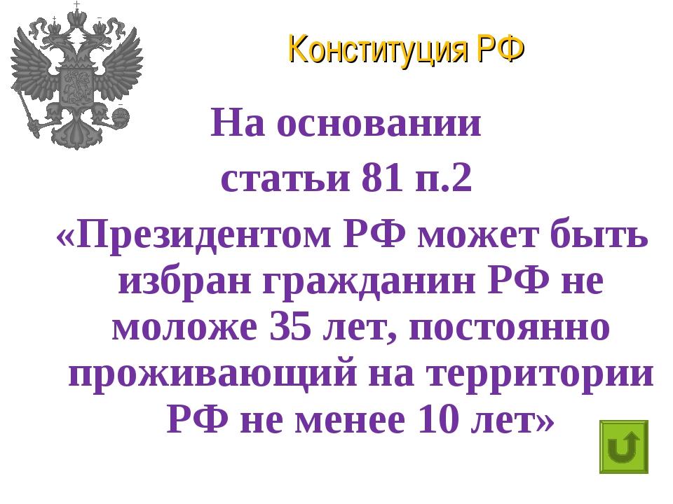 Конституция РФ На основании статьи 81 п.2 «Президентом РФ может быть избран г...